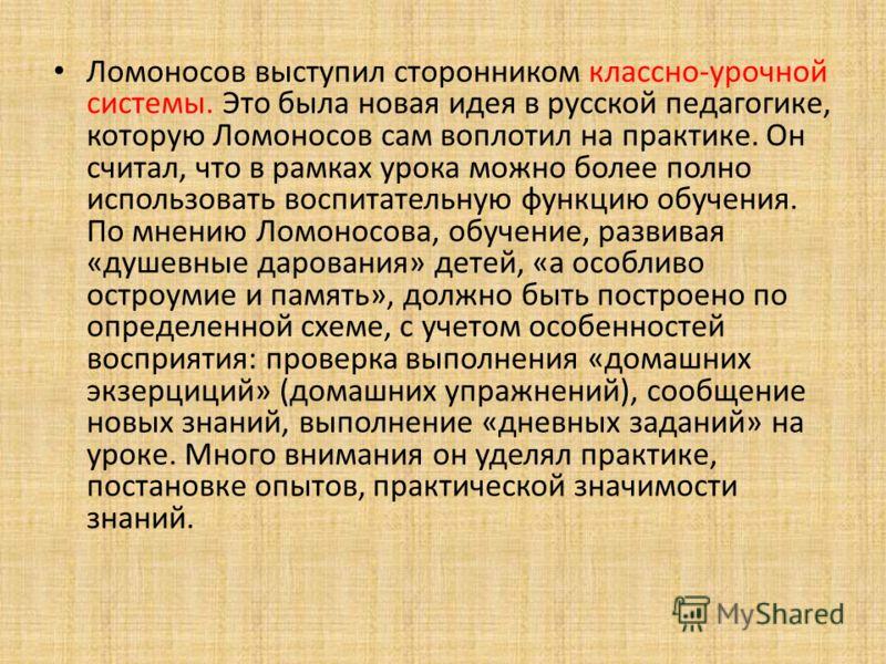 Ломоносов выступил сторонником классно-урочной системы. Это была новая идея в русской педагогике, которую Ломоносов сам воплотил на практике. Он считал, что в рамках урока можно более полно использовать воспитательную функцию обучения. По мнению Ломо
