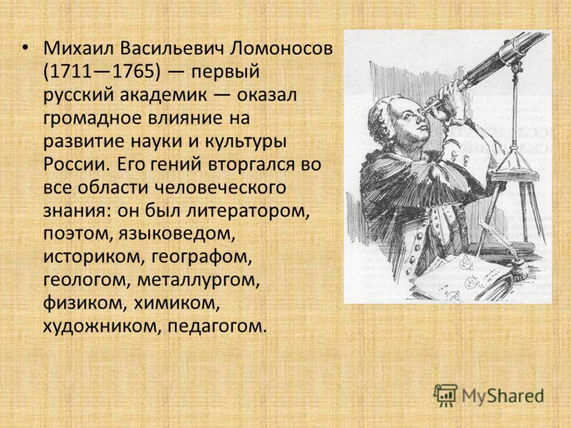 Михаил Васильевич Ломоносов (17111765) первый русский академик оказал громадное влияние на развитие науки и культуры России. Его гений вторгался во все области человеческого знания: он был литератором, поэтом, языковедом, историком, географом, геолог