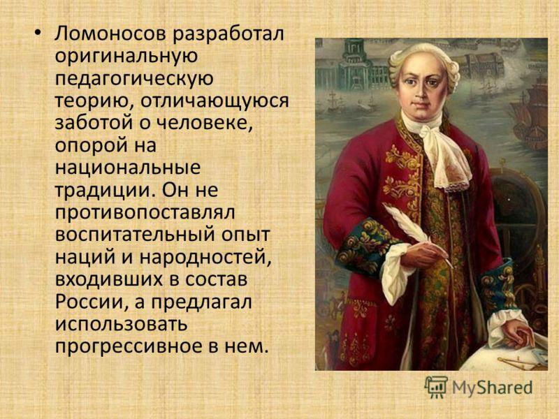 Ломоносов разработал оригинальную педагогическую теорию, отличающуюся заботой о человеке, опорой на национальные традиции. Он не противопоставлял воспитательный опыт наций и народностей, входивших в состав России, а предлагал использовать прогрессивн