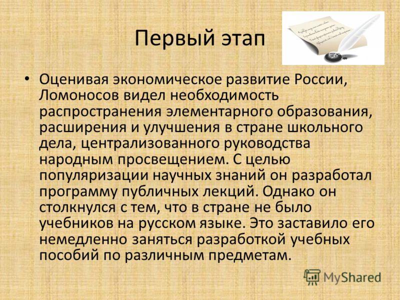 Первый этап Оценивая экономическое развитие России, Ломоносов видел необходимость распространения элементарного образования, расширения и улучшения в стране школьного дела, централизованного руководства народным просвещением. С целью популяризации на