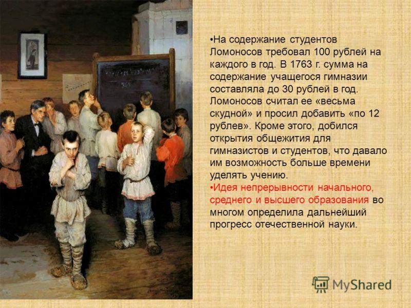 На содержание студентов Ломоносов требовал 100 рублей на каждого в год. В 1763 г. сумма на содержание учащегося гимназии составляла до 30 рублей в год. Ломоносов считал ее «весьма скудной» и просил добавить «по 12 рублев». Кроме этого, добился открыт