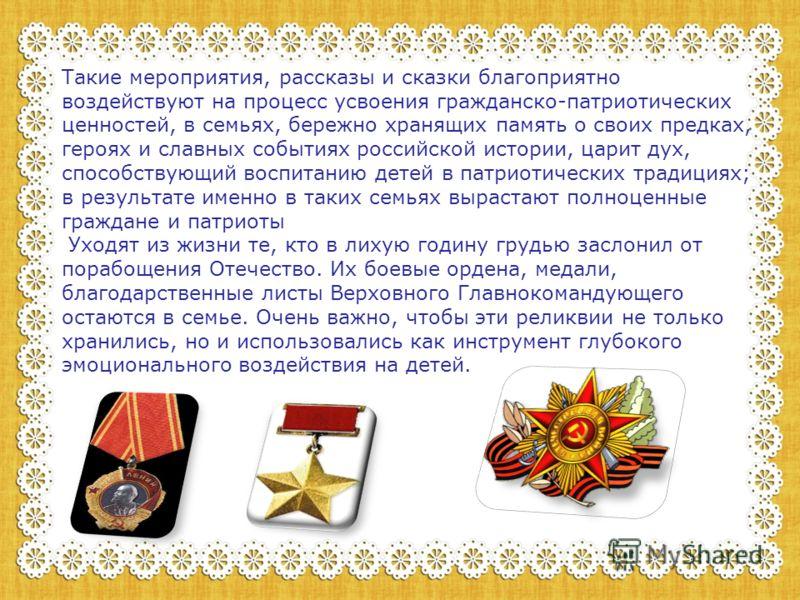 Такие мероприятия, рассказы и сказки благоприятно воздействуют на процесс усвоения гражданско-патриотических ценностей, в семьях, бережно хранящих память о своих предках, героях и славных событиях российской истории, царит дух, способствующий воспита