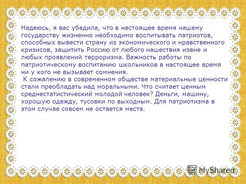 Надеюсь, я вас убедила, что в настоящее время нашему государству жизненно необходимо воспитывать патриотов, способных вывести страну из экономического и нравственного кризисов, защитить Россию от любого нашествия извне и любых проявлений терроризма.