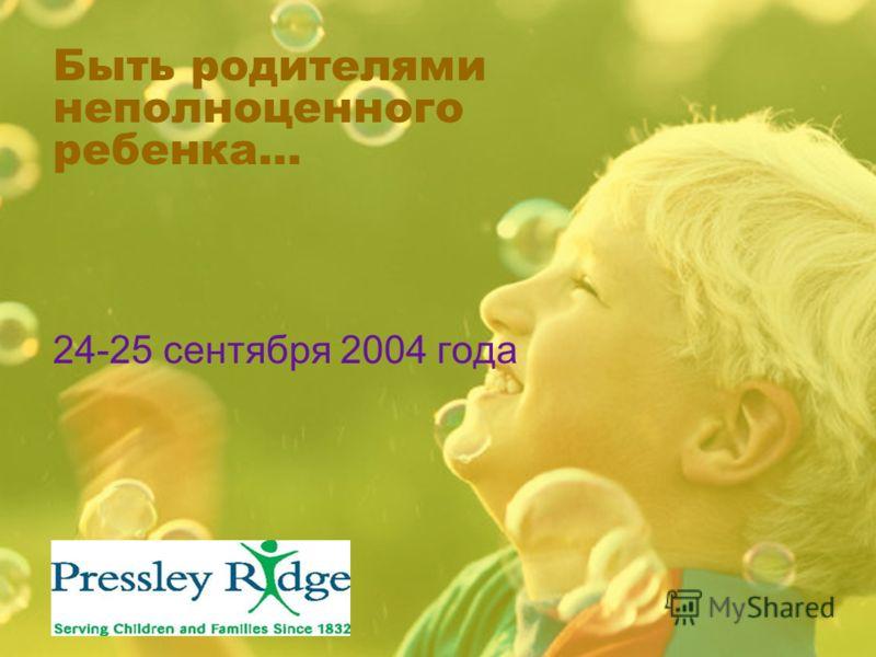 Быть родителями неполноценного ребенка… 24-25 сентября 2004 года