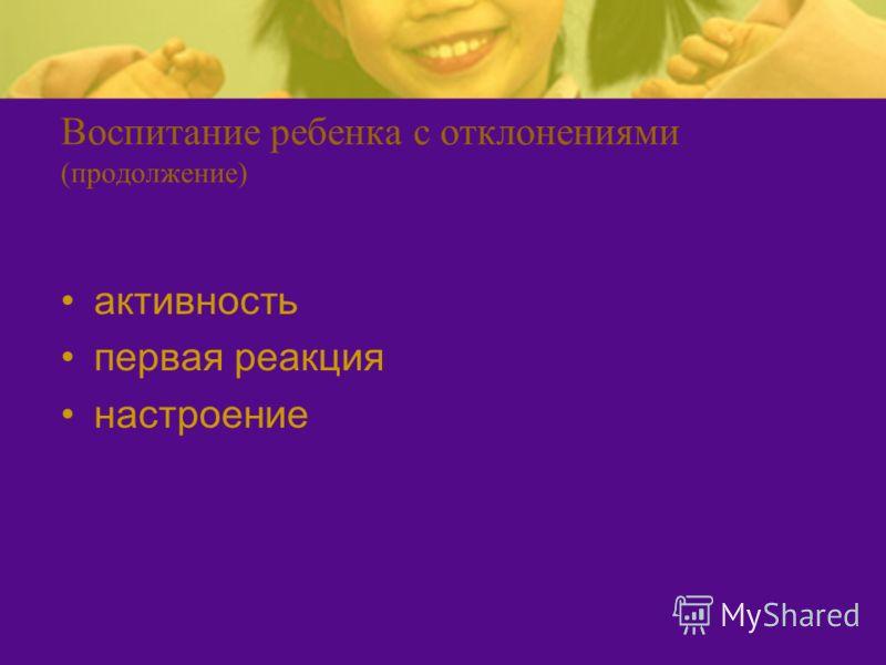 Воспитание ребенка с отклонениями (продолжение) активность первая реакция настроение