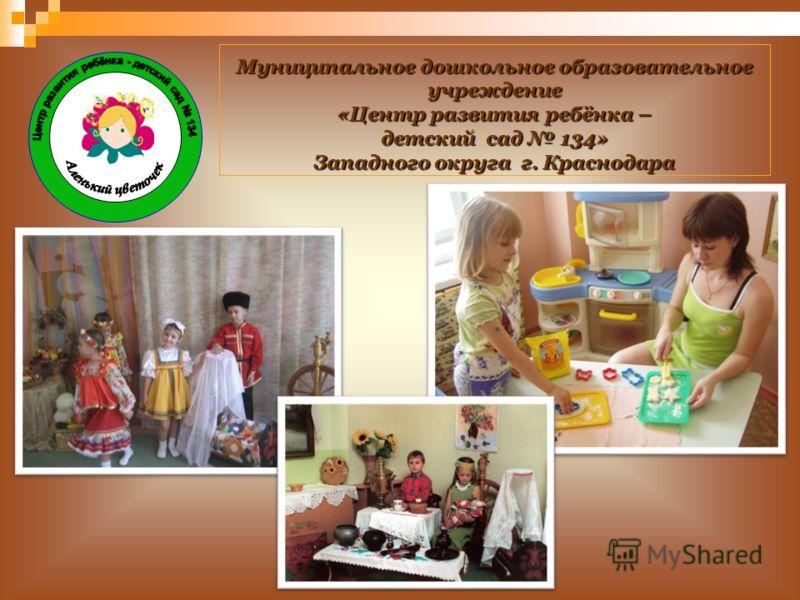 Муниципальное дошкольное образовательное учреждение «Центр развития ребёнка – детский сад 134» Западного округа г. Краснодара