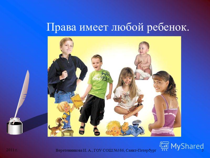 2011 г. Веретенникова И. А., ГОУ СОШ 386, Санкт-Петербург3 Права имеет любой ребенок.