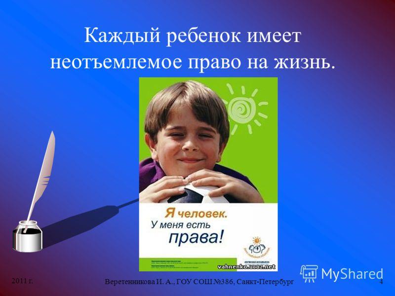 2011 г. Веретенникова И. А., ГОУ СОШ 386, Санкт-Петербург4 Каждый ребенок имеет неотъемлемое право на жизнь.