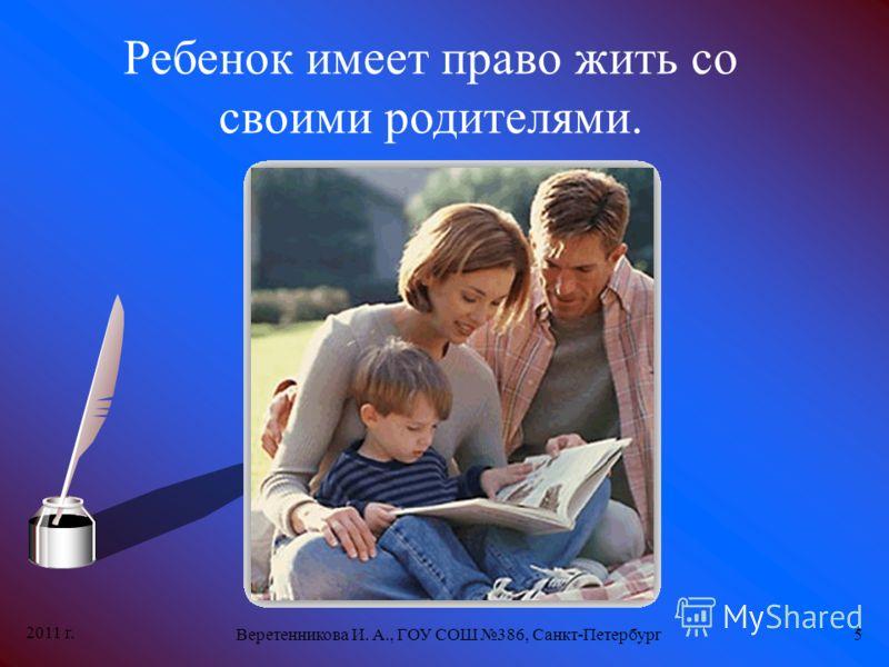 2011 г. Веретенникова И. А., ГОУ СОШ 386, Санкт-Петербург5 Ребенок имеет право жить со своими родителями.