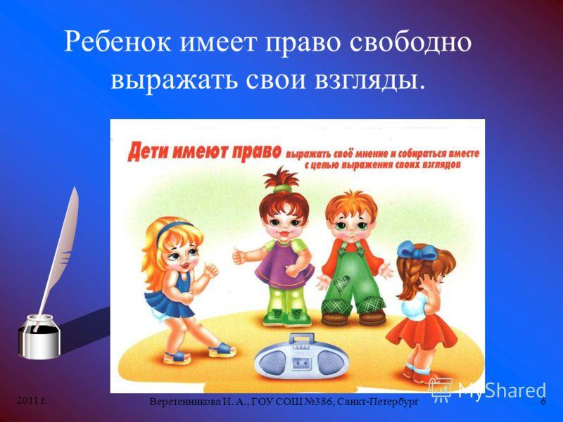 2011 г. Веретенникова И. А., ГОУ СОШ 386, Санкт-Петербург6 Ребенок имеет право свободно выражать свои взгляды.