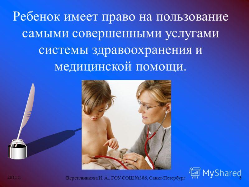 2011 г. Веретенникова И. А., ГОУ СОШ 386, Санкт-Петербург8 Ребенок имеет право на пользование самыми совершенными услугами системы здравоохранения и медицинской помощи.