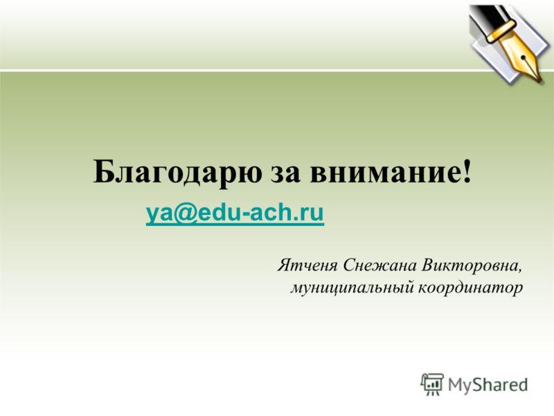 Благодарю за внимание! ya@edu-ach.ru Ятченя Cнежана Викторовна, муниципальный координатор