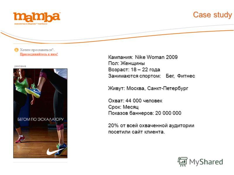 Кампания: Nike Woman 2009 Пол: Женщины Возраст: 18 – 22 года Занимаются спортом: Бег, Фитнес Живут: Москва, Санкт-Петербург Охват: 44 000 человек Срок: Месяц Показов баннеров: 20 000 000 20% от всей охваченной аудитории посетили сайт клиента. Case st