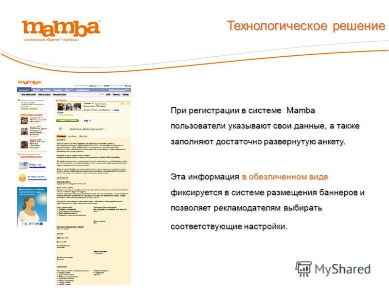 При регистрации в системе Mamba пользователи указывают свои данные, а также заполняют достаточно развернутую анкету. Эта информация в обезличенном виде фиксируется в системе размещения баннеров и позволяет рекламодателям выбирать соответствующие наст