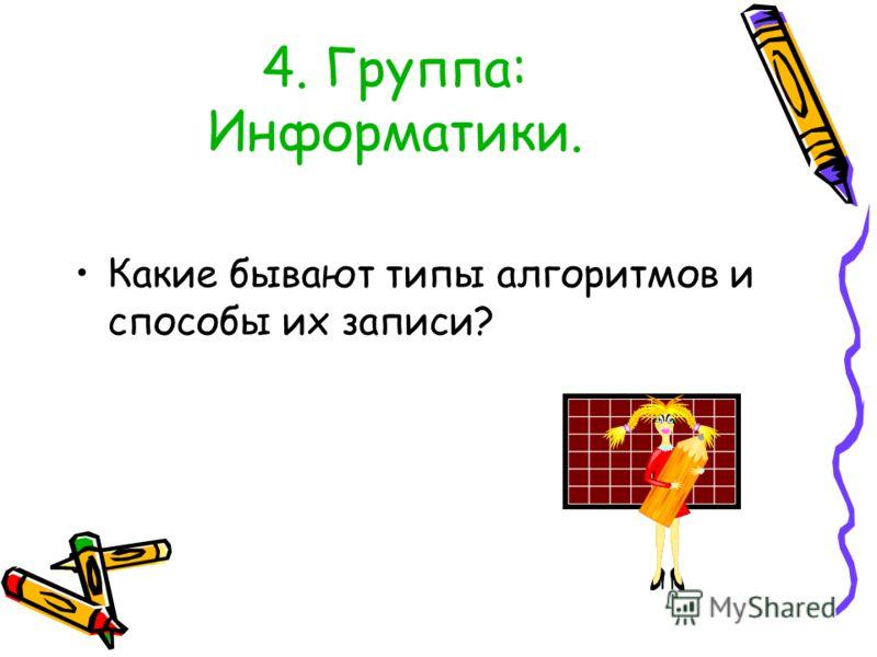 4. Группа: Информатики. Какие бывают типы алгоритмов и способы их записи?
