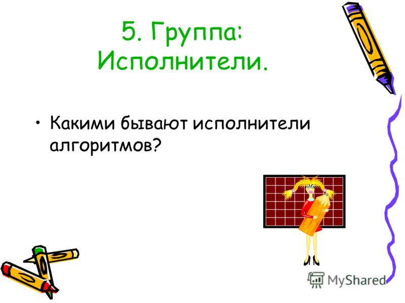 5. Группа: Исполнители. Какими бывают исполнители алгоритмов?