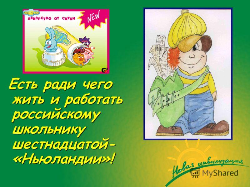 Есть ради чего жить и работать российскому школьнику шестнадцатой- «Ньюландии»!