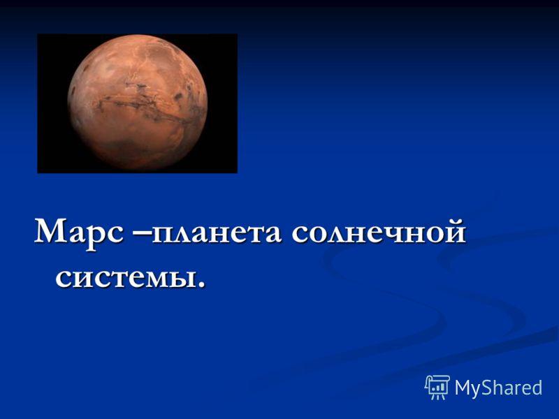 Марс –планета солнечной системы.