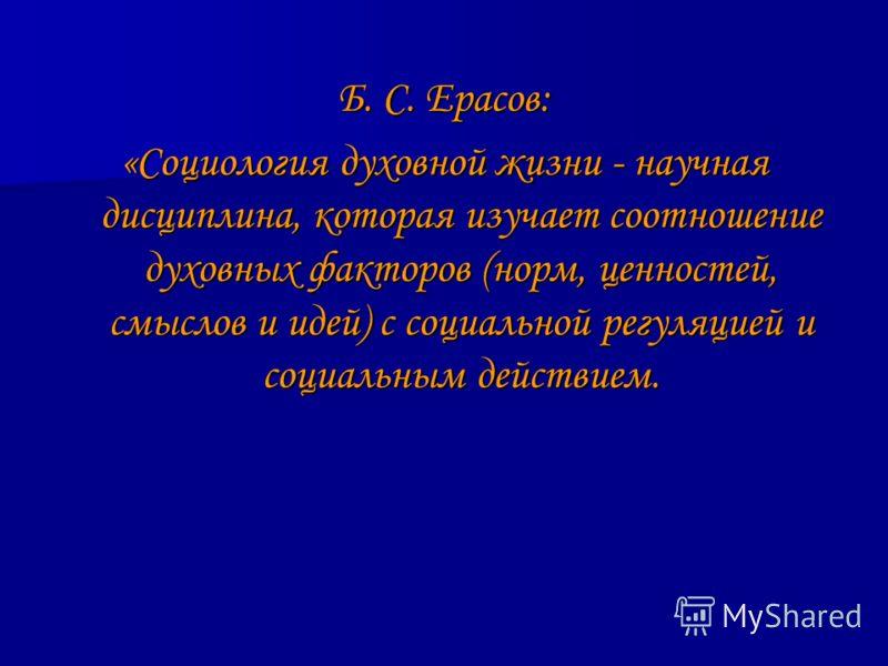 Б. С. Ерасов: «Социология духовной жизни - научная дисциплина, которая изучает соотношение духовных факторов (норм, ценностей, смыслов и идей) с социальной регуляцией и социальным действием.