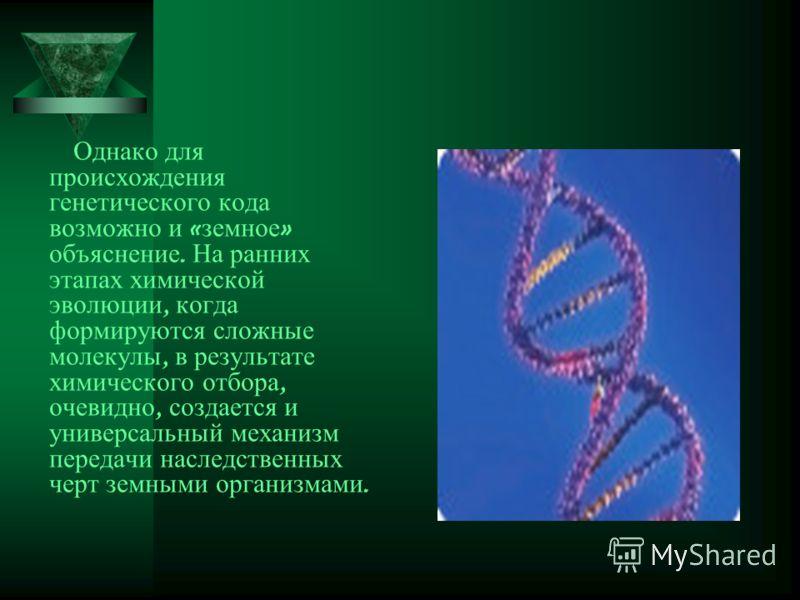 Однако для происхождения генетического кода возможно и « земное » объяснение. На ранних этапах химической эволюции, когда формируются сложные молекулы, в результате химического отбора, очевидно, создается и универсальный механизм передачи наследствен