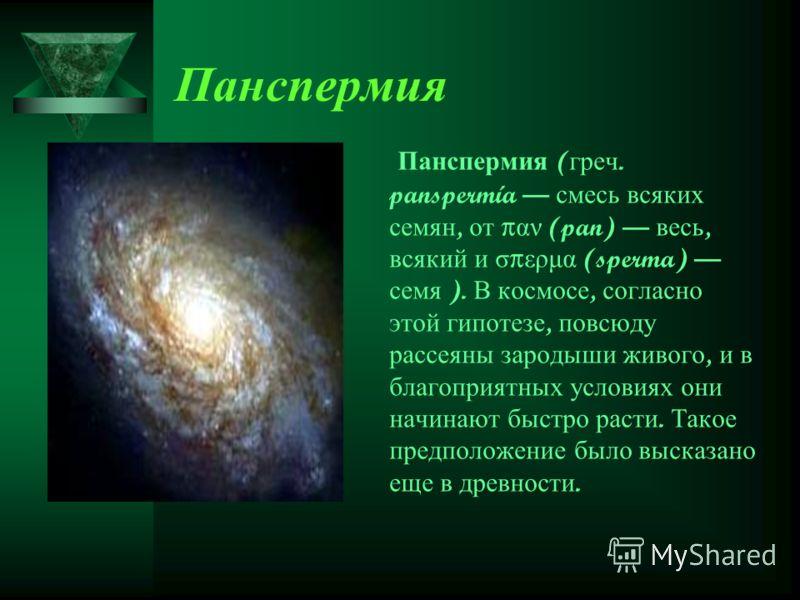 Панспермия Панспермия ( греч. panspermía смесь всяких семян, от π αν (pan) весь, всякий и σ π ερμα (sperma) семя ). В космосе, согласно этой гипотезе, повсюду рассеяны зародыши живого, и в благоприятных условиях они начинают быстро расти. Такое предп