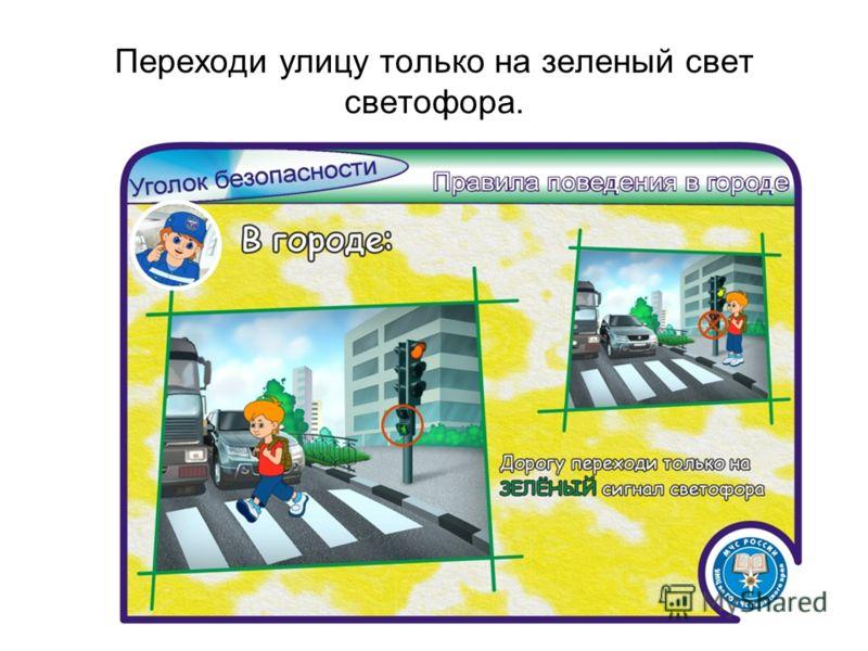 Переходи улицу только на зеленый свет светофора.