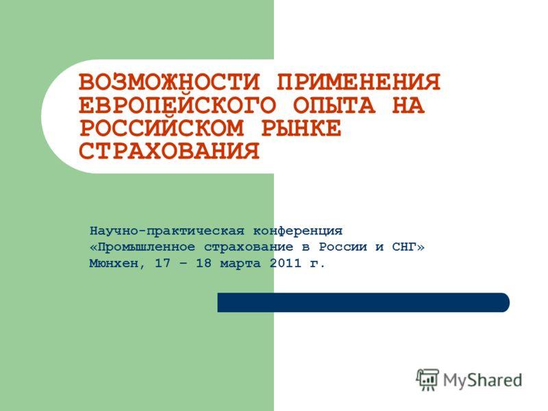 ВОЗМОЖНОСТИ ПРИМЕНЕНИЯ ЕВРОПЕЙСКОГО ОПЫТА НА РОССИЙСКОМ РЫНКЕ СТРАХОВАНИЯ Научно-практическая конференция «Промышленное страхование в России и СНГ» Мюнхен, 17 – 18 марта 2011 г.
