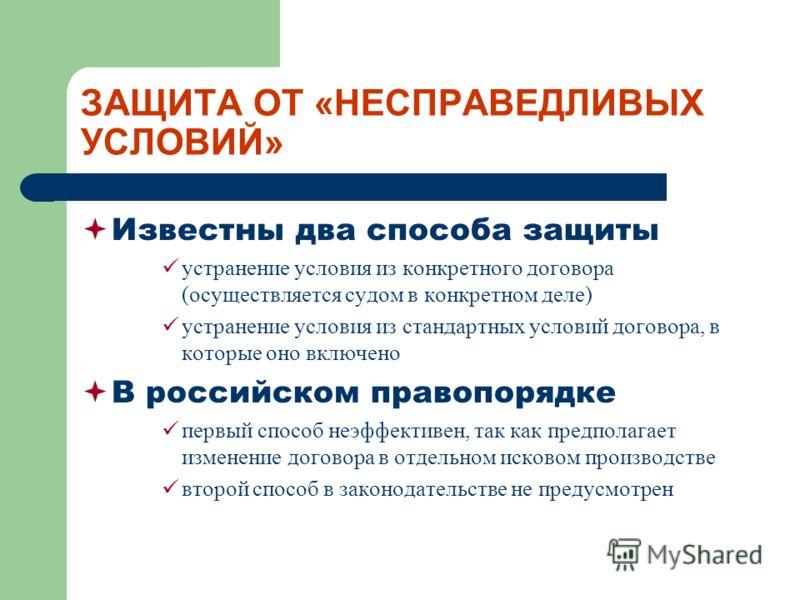 ЗАЩИТА ОТ «НЕСПРАВЕДЛИВЫХ УСЛОВИЙ» Известны два способа защиты устранение условия из конкретного договора (осуществляется судом в конкретном деле) устранение условия из стандартных условий договора, в которые оно включено В российском правопорядке пе