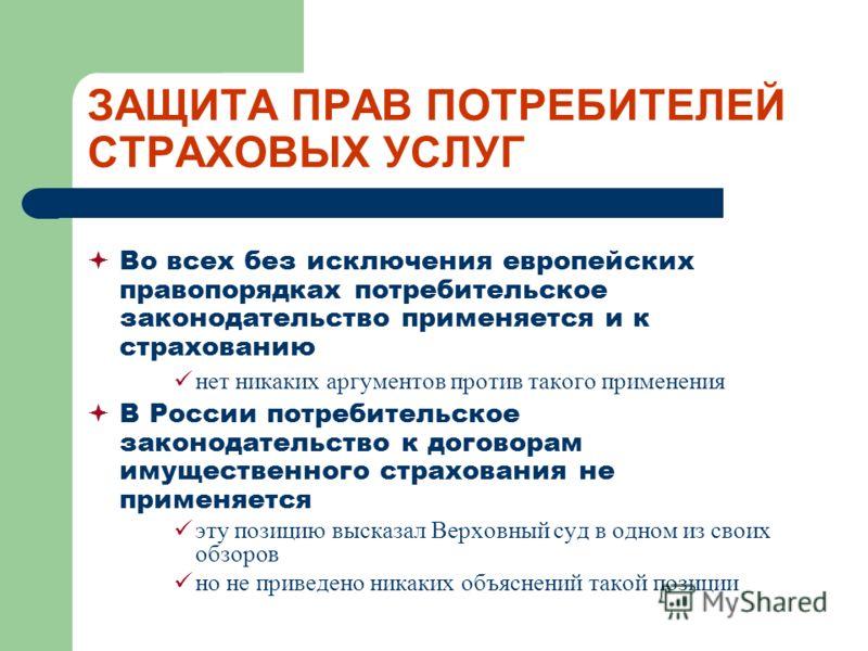 ЗАЩИТА ПРАВ ПОТРЕБИТЕЛЕЙ СТРАХОВЫХ УСЛУГ Во всех без исключения европейских правопорядках потребительское законодательство применяется и к страхованию нет никаких аргументов против такого применения В России потребительское законодательство к договор