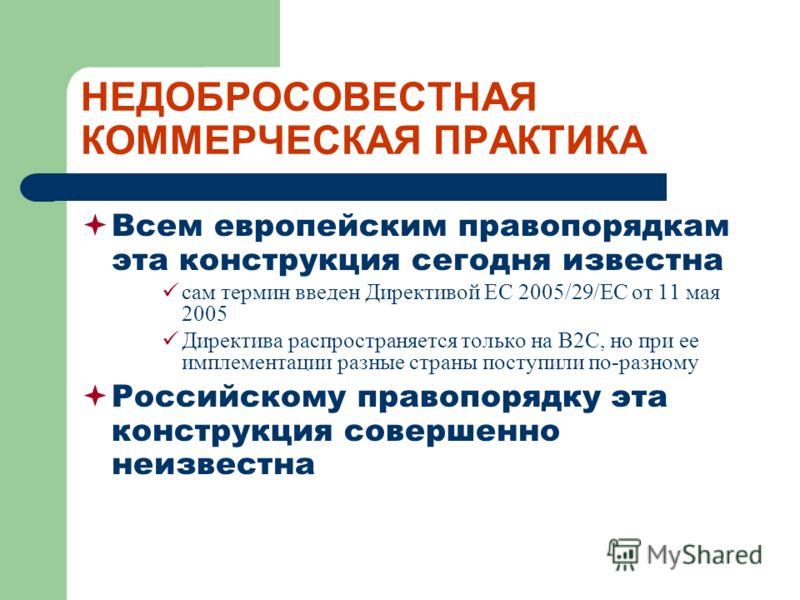 НЕДОБРОСОВЕСТНАЯ КОММЕРЧЕСКАЯ ПРАКТИКА Всем европейским правопорядкам эта конструкция сегодня известна сам термин введен Директивой ЕС 2005/29/ЕС от 11 мая 2005 Директива распространяется только на B2C, но при ее имплементации разные страны поступили