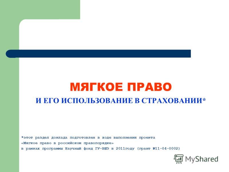 МЯГКОЕ ПРАВО И ЕГО ИСПОЛЬЗОВАНИЕ В СТРАХОВАНИИ* *этот раздел доклада подготовлен в ходе выполнения проекта «Мягкое право в российском правопорядке» в рамках программы Научный фонд ГУ–ВШЭ в 2011году (грант 11-04-0002)