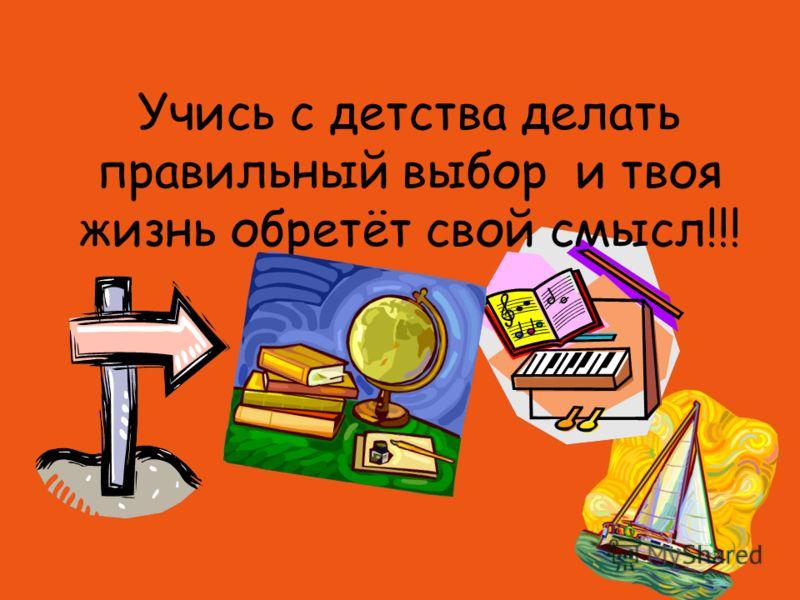 Учись с детства делать правильный выбор и твоя жизнь обретёт свой смысл!!!