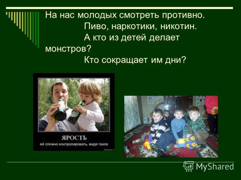 На нас молодых смотреть противно. Пиво, наркотики, никотин. А кто из детей делает монстров? Кто сокращает им дни?
