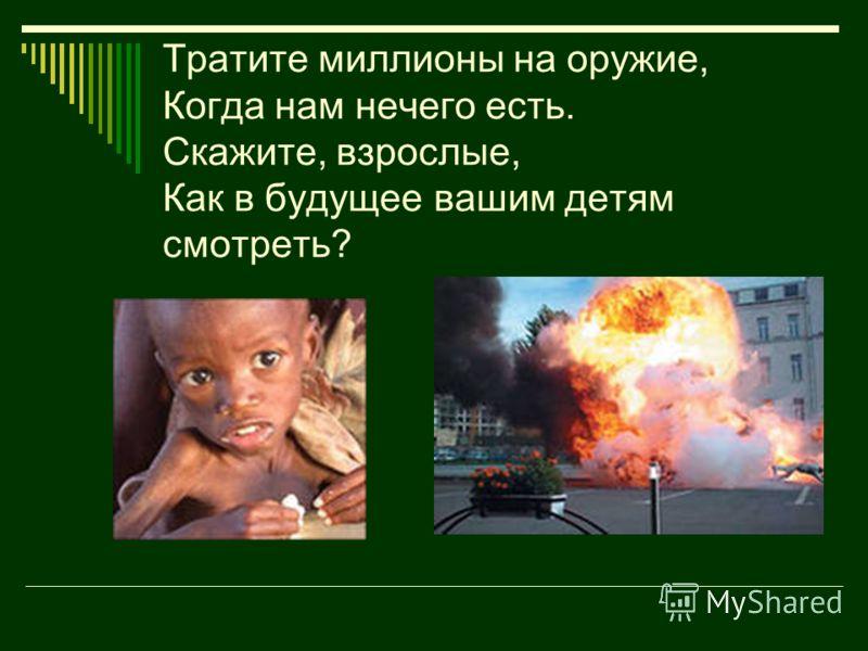 Тратите миллионы на оружие, Когда нам нечего есть. Скажите, взрослые, Как в будущее вашим детям смотреть?