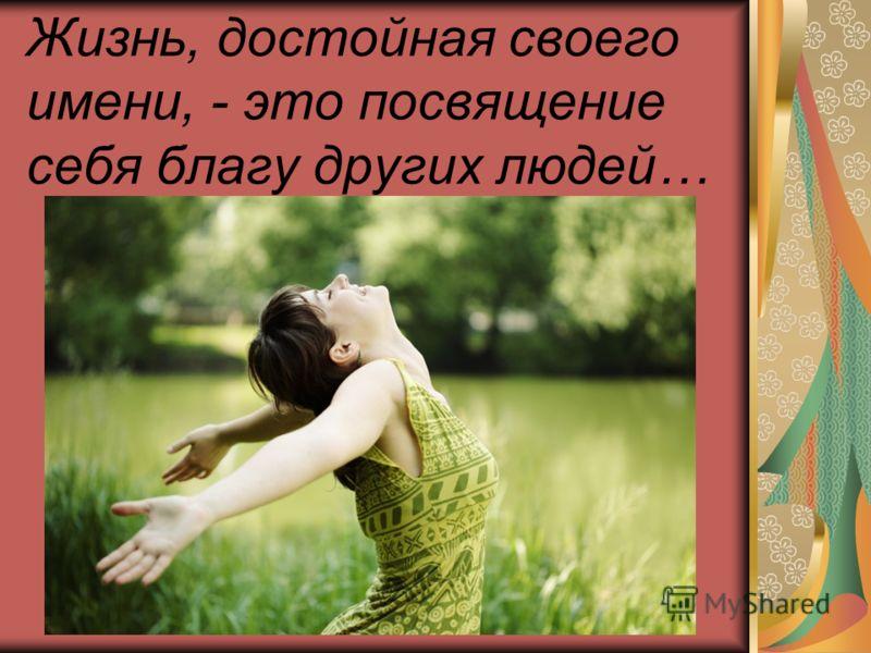 Жизнь, достойная своего имени, - это посвящение себя благу других людей…