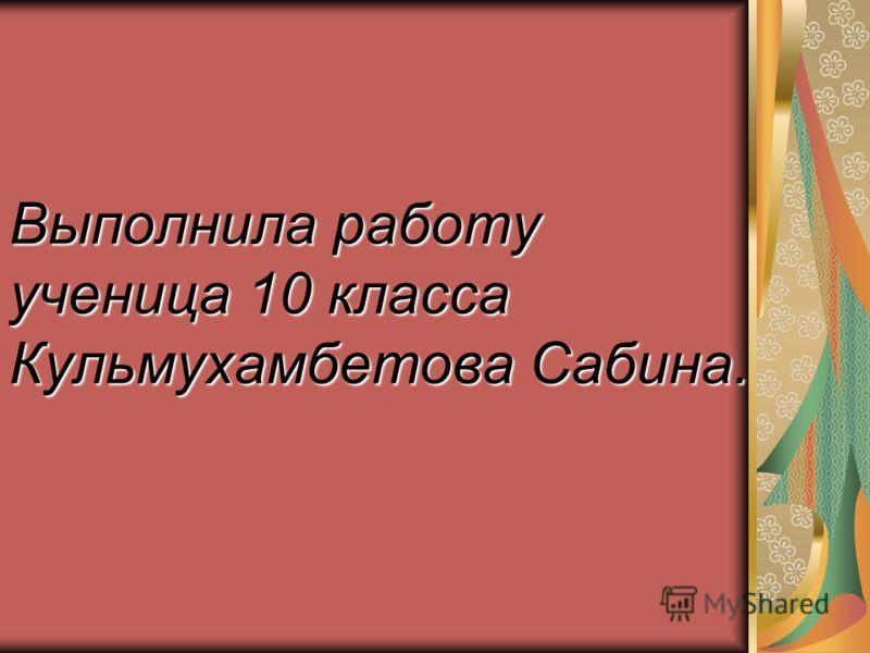 Выполнила работу ученица 10 класса Кульмухамбетова Сабина.