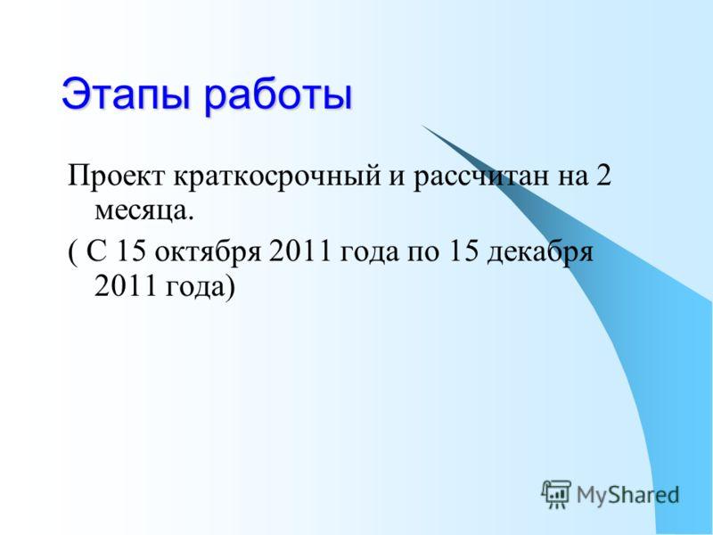 Этапы работы Проект краткосрочный и рассчитан на 2 месяца. ( С 15 октября 2011 года по 15 декабря 2011 года)