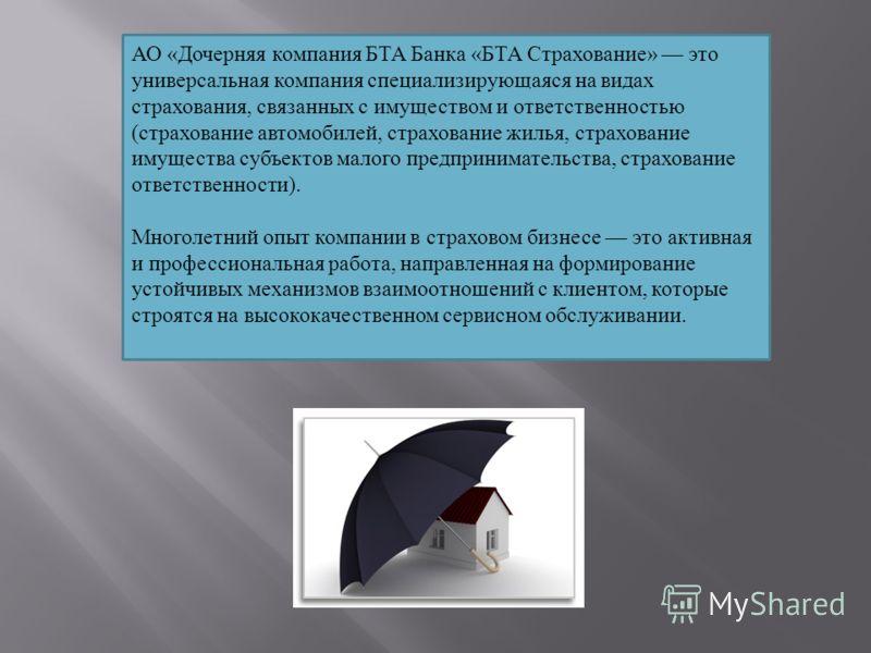 АО «Дочерняя компания БТА Банка «БТА Страхование» это универсальная компания специализирующаяся на видах страхования, связанных с имуществом и ответственностью (страхование автомобилей, страхование жилья, страхование имущества субъектов малого предпр