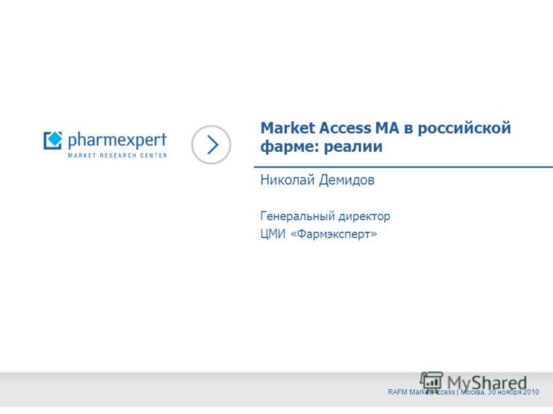 RAFM Market Access | Москва, 30 ноября 2010 Market Access MA в российской фарме: реалии Николай Демидов Генеральный директор ЦМИ «Фармэксперт»