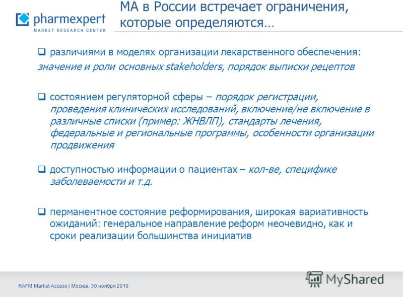 RAFM Market Access | Москва, 30 ноября 2010 МА в России встречает ограничения, которые определяются… различиями в моделях организации лекарственного обеспечения: значение и роли основных stakeholders, порядок выписки рецептов состоянием регуляторной