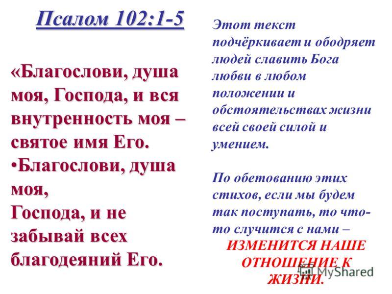 «Благослови, душа моя, Господа, и вся внутренность моя – святое имя Его. Благослови, душа моя,Благослови, душа моя, Господа, и не забывай всех благодеяний Его. Псалом 102:1-5 Этот текст подчёркивает и ободряет людей славить Бога любви в любом положен