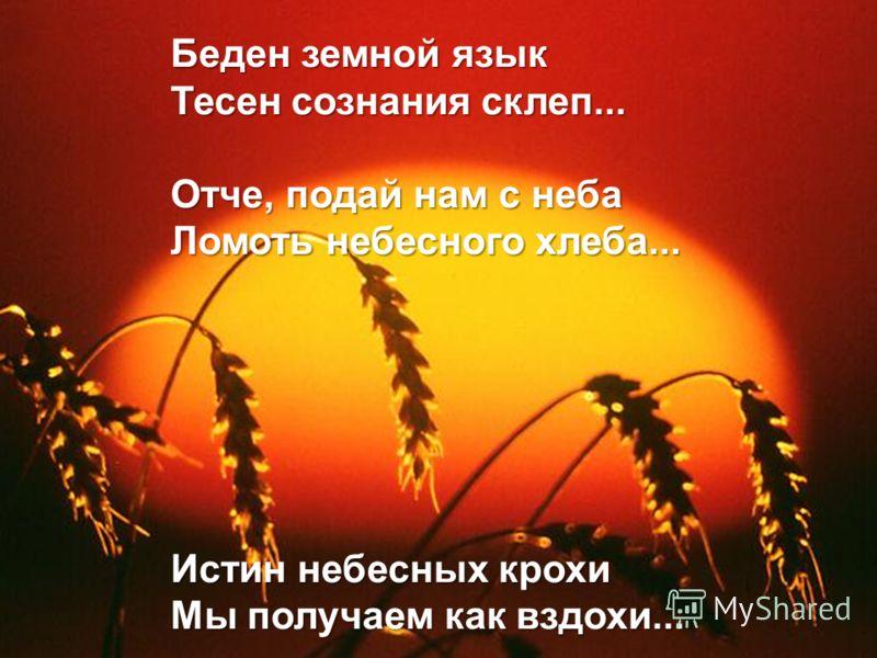 Беден земной язык Тесен сознания склеп... Отче, подай нам с неба Ломоть небесного хлеба... Истин небесных крохи Мы получаем как вздохи...