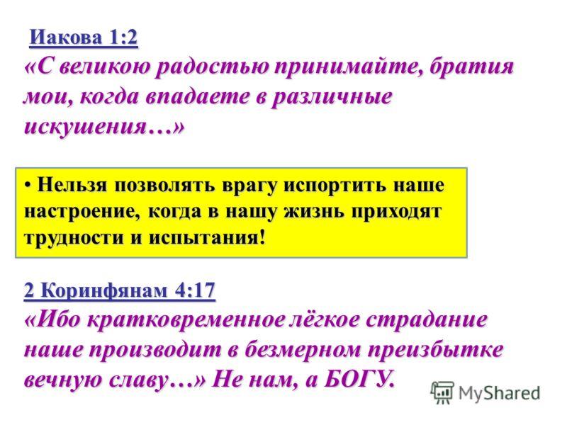 Иакова 1:2 «С великою радостью принимайте, братия мои, когда впадаете в различные искушения…» Нельзя позволять врагу испортить наше настроение, когда в нашу жизнь приходят трудности и испытания! Нельзя позволять врагу испортить наше настроение, когда