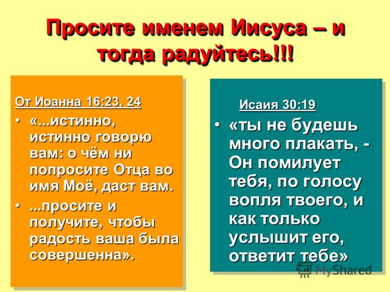 Просите именем Иисуса – и тогда радуйтесь!!! От Иоанна 16:23, 24 «...истинно, истинно говорю вам: о чём ни попросите Отца во имя Моё, даст вам.«...истинно, истинно говорю вам: о чём ни попросите Отца во имя Моё, даст вам....просите и получите, чтобы