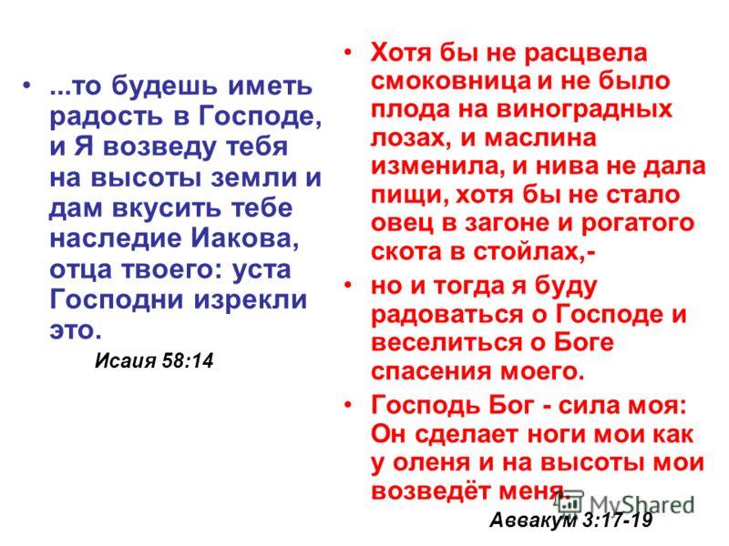 ...то будешь иметь радость в Господе, и Я возведу тебя на высоты земли и дам вкусить тебе наследие Иакова, отца твоего: уста Господни изрекли это. Исаия 58:14 Хотя бы не расцвела смоковница и не было плода на виноградных лозах, и маслина изменила, и
