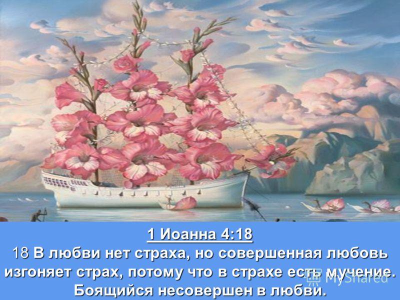 1 Иоанна 4:18 18 В любви нет страха, но совершенная любовь изгоняет страх, потому что в страхе есть мучение. Боящийся несовершен в любви.