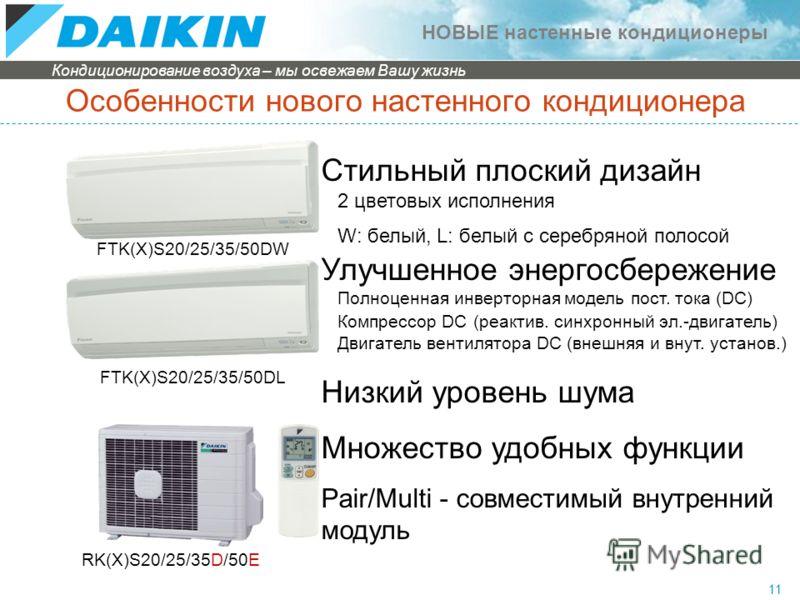Кондиционирование воздуха – мы освежаем Вашу жизнь НОВЫЕ настенные кондиционеры 11 Особенности нового настенного кондиционера FTK(X)S20/25/35/50DW FTK(X)S20/25/35/50DL Стильный плоский дизайн 2 цветовых исполнения W: белый, L: белый с серебряной поло