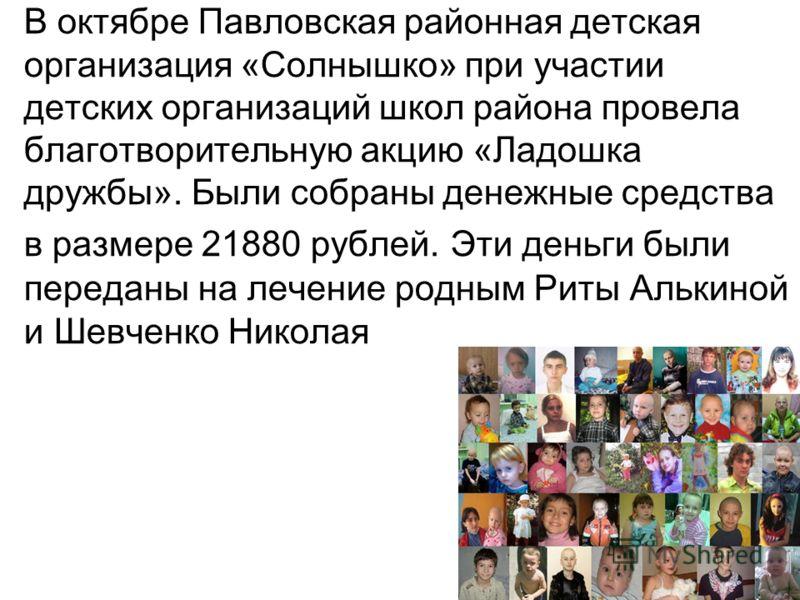 В октябре Павловская районная детская организация «Солнышко» при участии детских организаций школ района провела благотворительную акцию «Ладошка дружбы». Были собраны денежные средства в размере 21880 рублей. Эти деньги были переданы на лечение родн