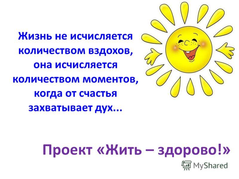 Жизнь не исчисляется количеством вздохов, она исчисляется количеством моментов, когда от счастья захватывает дух... Проект « Жить – здорово! »
