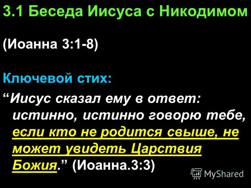 3.1 Беседа Иисуса с Никодимом (Иоанна 3:1-8) Ключевой стих: Иисус сказал ему в ответ: истинно, истинно говорю тебе, если кто не родится свыше, не может увидеть Царствия Божия. (Иоанна.3:3)